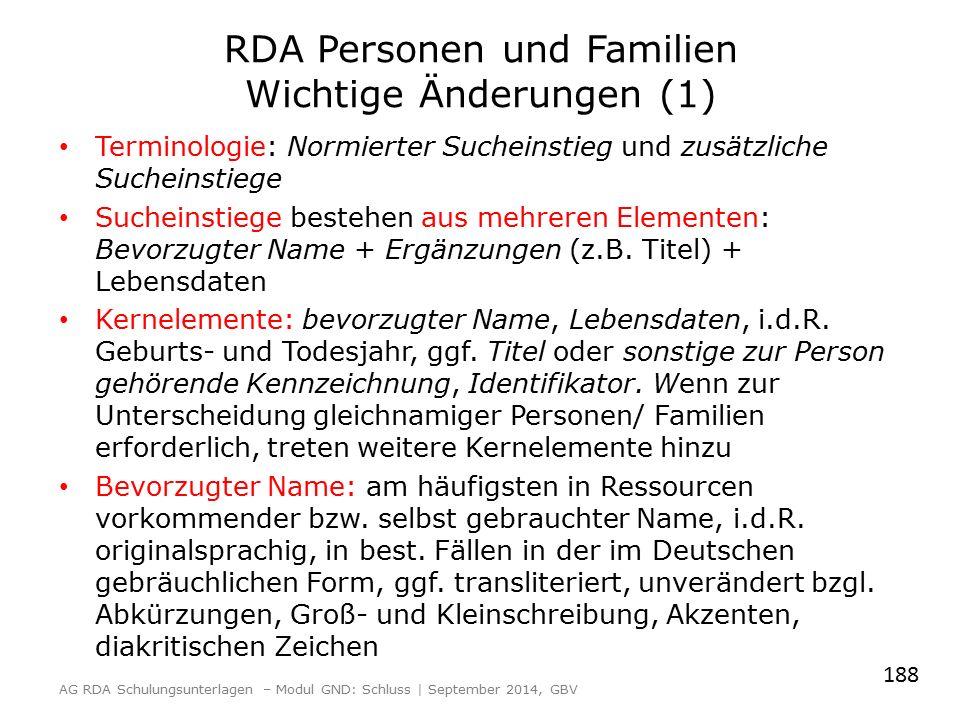 RDA Personen und Familien Wichtige Änderungen (1) Terminologie: Normierter Sucheinstieg und zusätzliche Sucheinstiege Sucheinstiege bestehen aus mehreren Elementen: Bevorzugter Name + Ergänzungen (z.B.