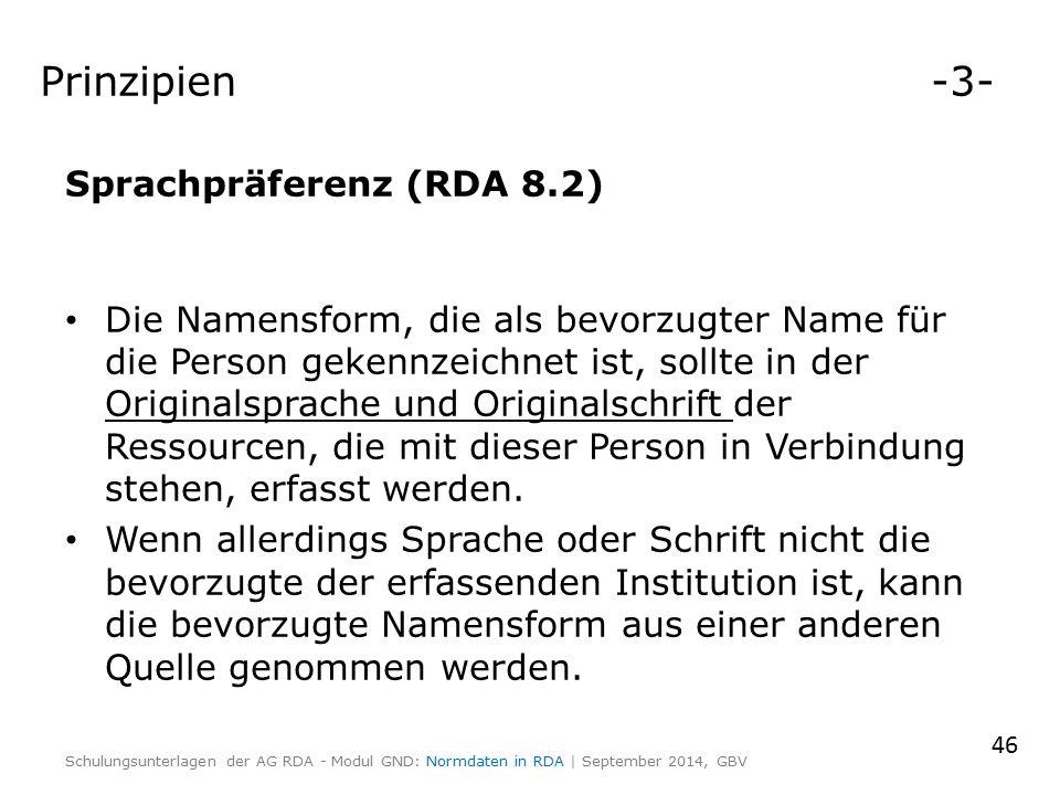 Prinzipien -3- Sprachpräferenz (RDA 8.2) Die Namensform, die als bevorzugter Name für die Person gekennzeichnet ist, sollte in der Originalsprache und Originalschrift der Ressourcen, die mit dieser Person in Verbindung stehen, erfasst werden.