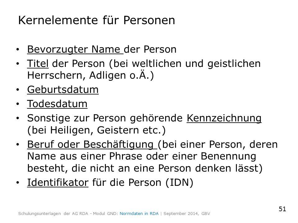 Kernelemente für Personen Bevorzugter Name der Person Titel der Person (bei weltlichen und geistlichen Herrschern, Adligen o.Ä.) Geburtsdatum Todesdatum Sonstige zur Person gehörende Kennzeichnung (bei Heiligen, Geistern etc.) Beruf oder Beschäftigung (bei einer Person, deren Name aus einer Phrase oder einer Benennung besteht, die nicht an eine Person denken lässt) Identifikator für die Person (IDN) 51 Schulungsunterlagen der AG RDA - Modul GND: Normdaten in RDA | September 2014, GBV