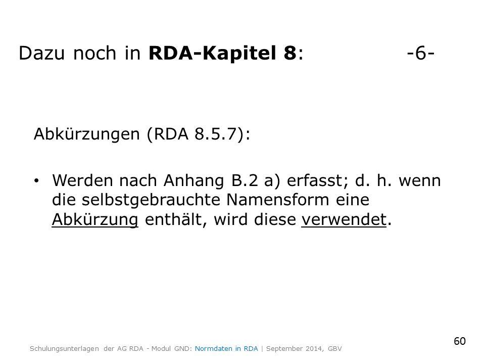 Abkürzungen (RDA 8.5.7): Werden nach Anhang B.2 a) erfasst; d. h. wenn die selbstgebrauchte Namensform eine Abkürzung enthält, wird diese verwendet. 6