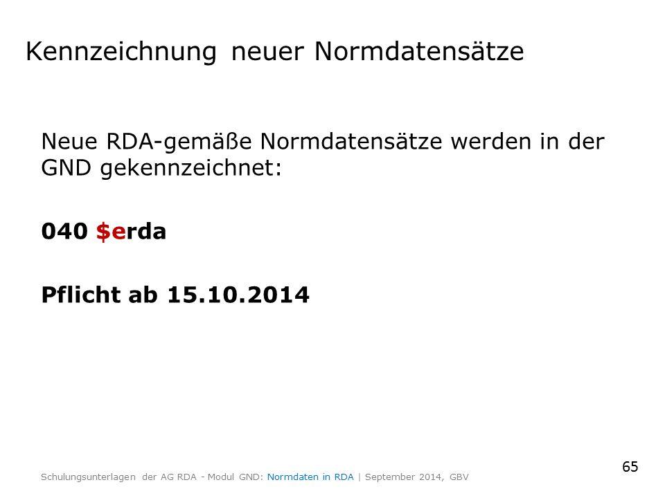 Kennzeichnung neuer Normdatensätze Neue RDA-gemäße Normdatensätze werden in der GND gekennzeichnet: 040 $erda Pflicht ab 15.10.2014 65 Schulungsunterlagen der AG RDA - Modul GND: Normdaten in RDA | September 2014, GBV