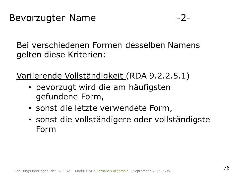Bei verschiedenen Formen desselben Namens gelten diese Kriterien: Variierende Vollständigkeit (RDA 9.2.2.5.1) bevorzugt wird die am häufigsten gefundene Form, sonst die letzte verwendete Form, sonst die vollständigere oder vollständigste Form Schulungsunterlagen der AG RDA – Modul GND: Personen allgemein | September 2014, GBV Bevorzugter Name-2- 76