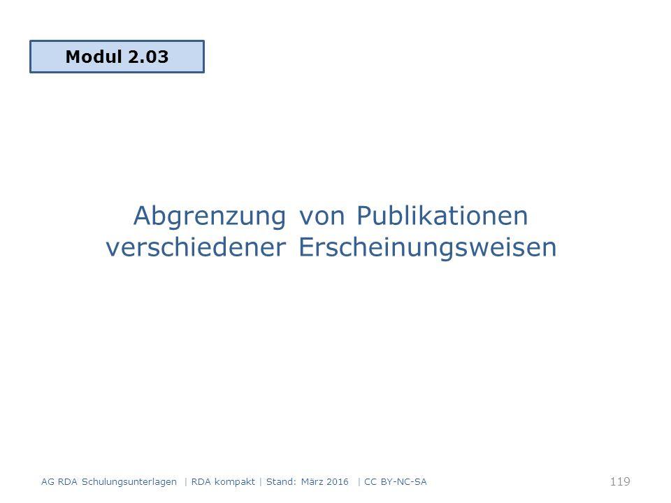 Abgrenzung von Publikationen verschiedener Erscheinungsweisen Modul 2.03 AG RDA Schulungsunterlagen | RDA kompakt | Stand: März 2016 | CC BY-NC-SA 119