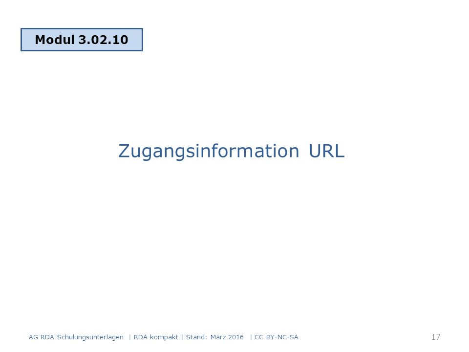 Zugangsinformation URL Modul 3.02.10 17 AG RDA Schulungsunterlagen | RDA kompakt | Stand: März 2016 | CC BY-NC-SA
