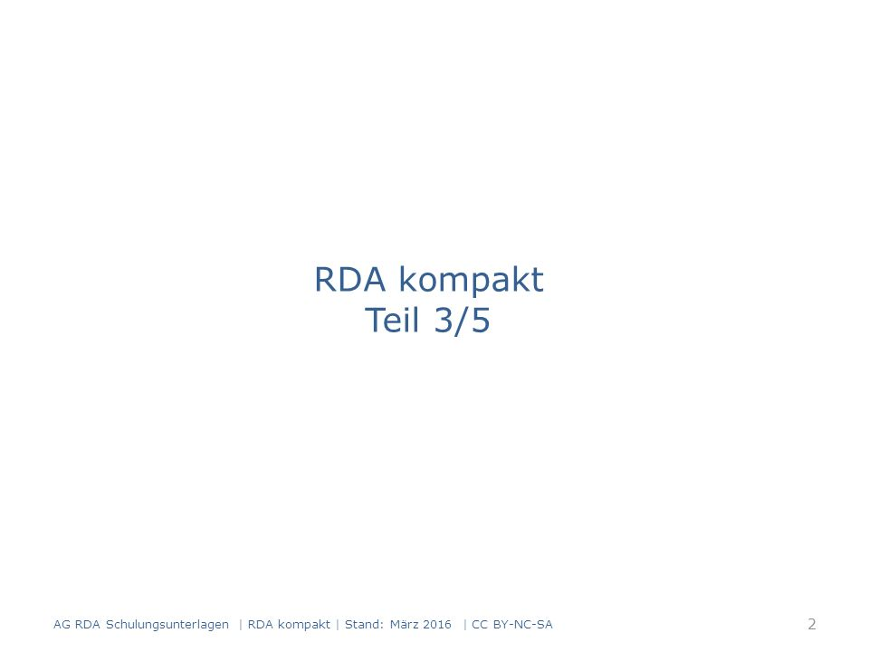 Standardelemente in der Manifestation verkörpertes Werk RDA 17.8 – das in der Manifestation verkörperte Werk – bei mehreren Werken in einer Manifestation, das hauptsächliche oder zuerst genannte Werk in der Manifestation verkörperte Expression RDA 17.10 – bei mehreren Expressionen eines Werks, die in der Manifestation verkörperte Expression – bei mehreren Expressionen in einer Manifestation, die hauptsächliche oder die zuerst genannte Expression AG RDA Schulungsunterlagen | RDA kompakt | Stand: März 2016 | CC BY-NC-SA 93