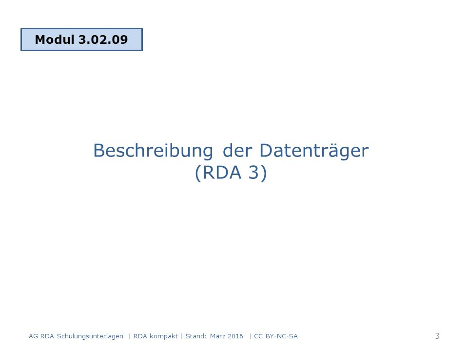 Beschreibung der Datenträger RDA 3 enthält: Physische Eigenschaften des Datenträgers Formatierung und Kodierung der Informationen, die auf dem Datenträger gespeichert sind Standardelemente in RDA Kapitel 3: – Medientyp (RDA 3.2) – Datenträgertyp (RDA 3.3) – Umfang (RDA 3.4) (unter bestimmten Bedingungen)  Medientyp und Datenträgertyp wurden in Modul 2, IMD-Elemente behandelt AG RDA Schulungsunterlagen | RDA kompakt | Stand: März 2016 | CC BY-NC-SA 4