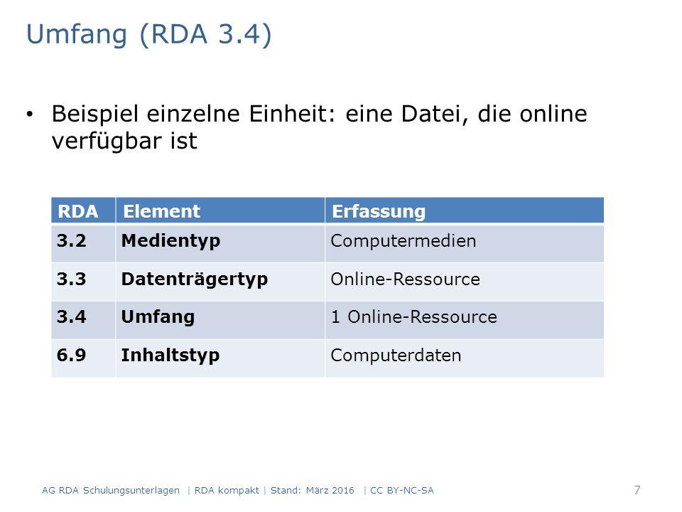 Umfang (RDA 3.4) Beispiel fortlaufende Ressource: eine Druck-Ausgabe RDAElementErfassung 3.2Medientypohne Hilfsmittel zu benutzen 3.3DatenträgertypBand 3.4UmfangBände 6.9InhaltstypText AG RDA Schulungsunterlagen | RDA kompakt | Stand: März 2016 | CC BY-NC-SA 8