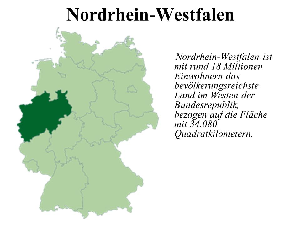 Nordrhein-Westfalen Nordrhein-Westfalen ist mit rund 18 Millionen Einwohnern das bevölkerungsreichste Land im Westen der Bundesrepublik, bezogen auf die Fläche mit 34.080 Quadratkilometern.