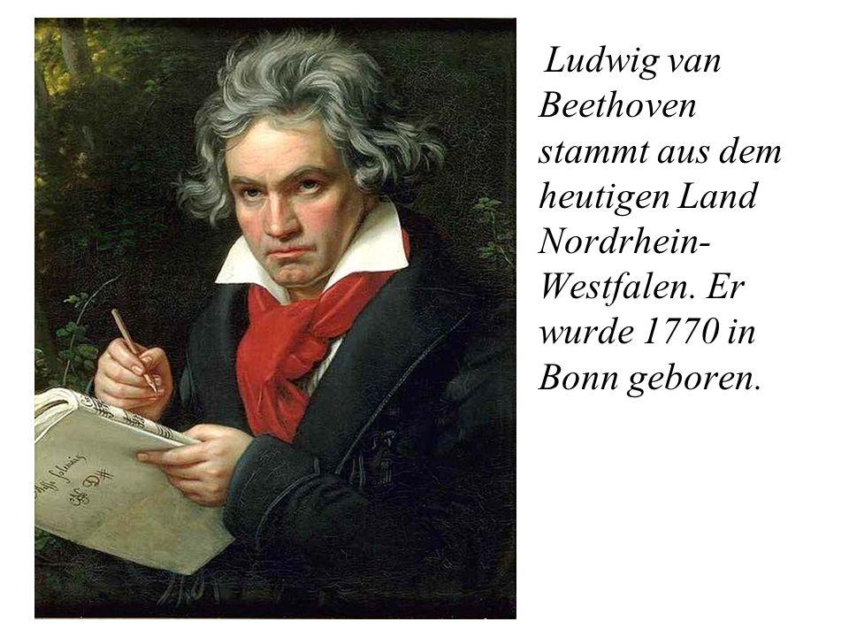 Ludwig van Beethoven stammt aus dem heutigen Land Nordrhein- Westfalen. Er wurde 1770 in Bonn geboren.