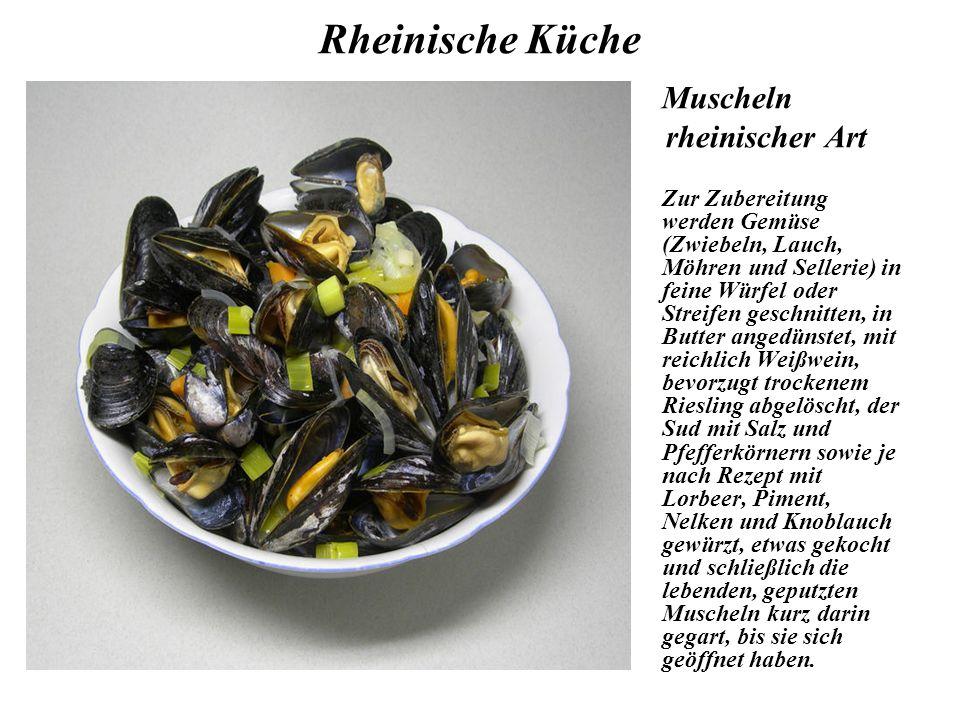 Rheinische Küche Muscheln rheinischer Art Zur Zubereitung werden Gemüse (Zwiebeln, Lauch, Möhren und Sellerie) in feine Würfel oder Streifen geschnitten, in Butter angedünstet, mit reichlich Weißwein, bevorzugt trockenem Riesling abgelöscht, der Sud mit Salz und Pfefferkörnern sowie je nach Rezept mit Lorbeer, Piment, Nelken und Knoblauch gewürzt, etwas gekocht und schließlich die lebenden, geputzten Muscheln kurz darin gegart, bis sie sich geöffnet haben.