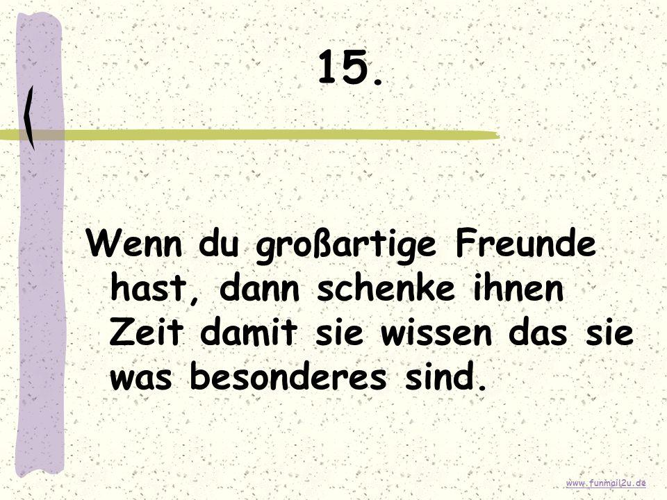www.funmail2u.de 15. Wenn du großartige Freunde hast, dann schenke ihnen Zeit damit sie wissen das sie was besonderes sind.