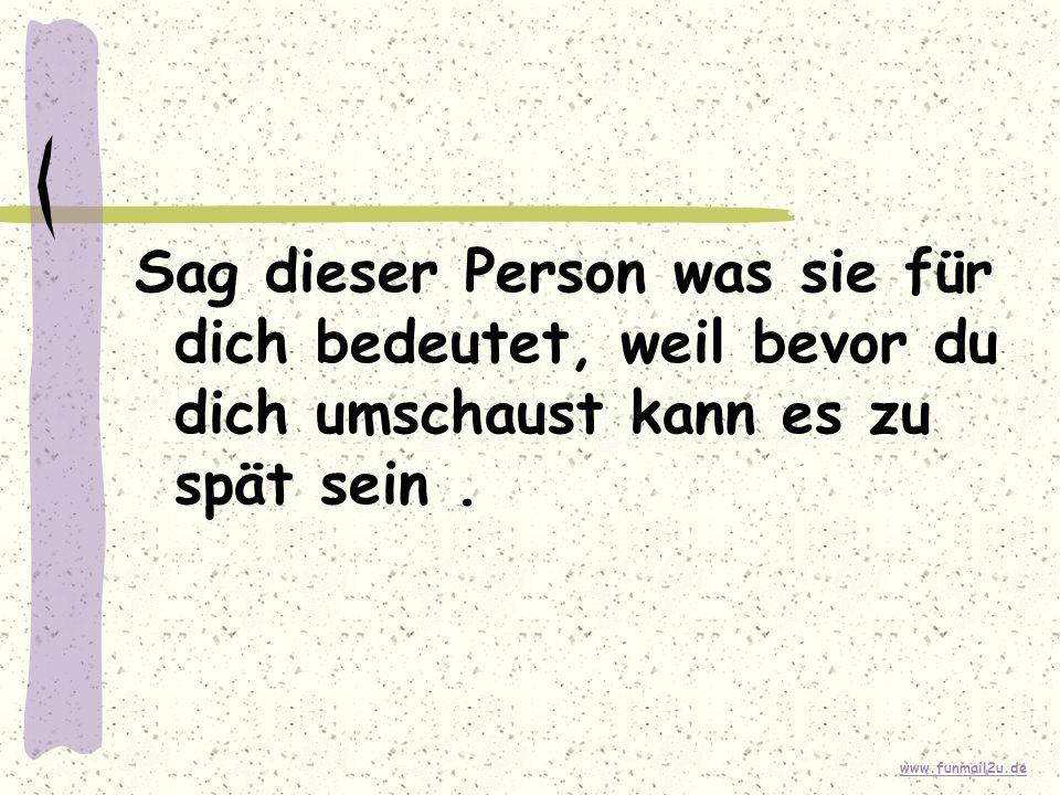 www.funmail2u.de Sag dieser Person was sie für dich bedeutet, weil bevor du dich umschaust kann es zu spät sein.