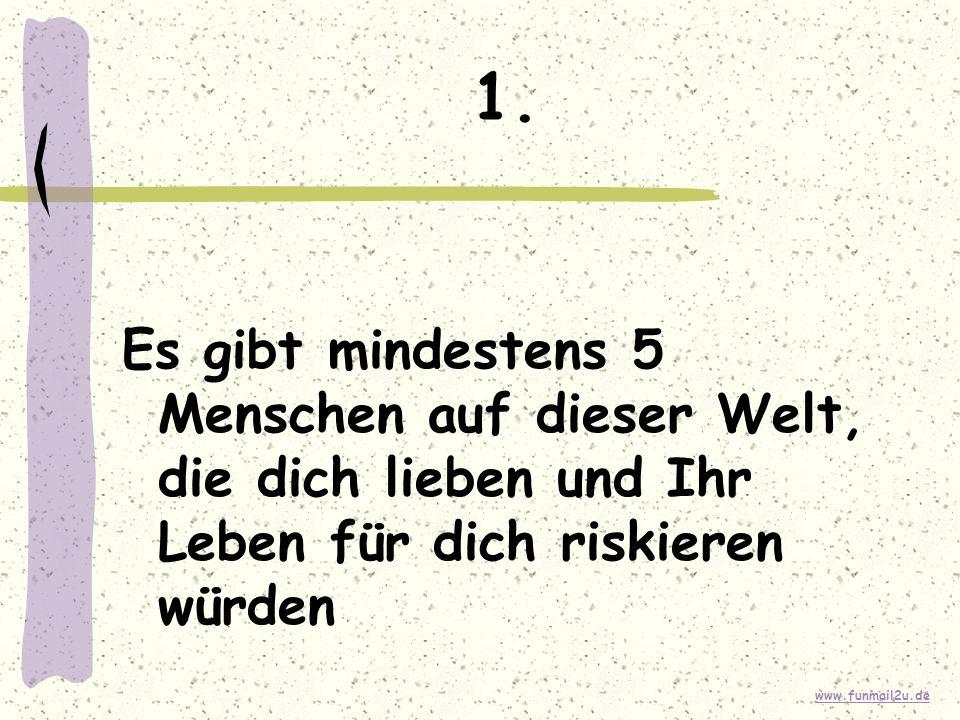 www.funmail2u.de 1. Es gibt mindestens 5 Menschen auf dieser Welt, die dich lieben und Ihr Leben für dich riskieren würden