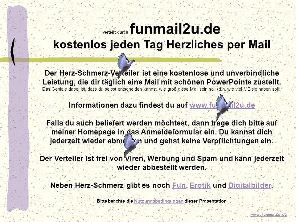 www.funmail2u.de verteilt durch funmail2u.de kostenlos jeden Tag Herzliches per Mail Der Herz-Schmerz-Verteiler ist eine kostenlose und unverbindliche Leistung, die dir täglich eine Mail mit schönen PowerPoints zustellt.