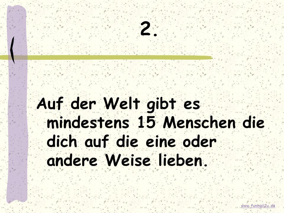 www.funmail2u.de 2. Auf der Welt gibt es mindestens 15 Menschen die dich auf die eine oder andere Weise lieben.