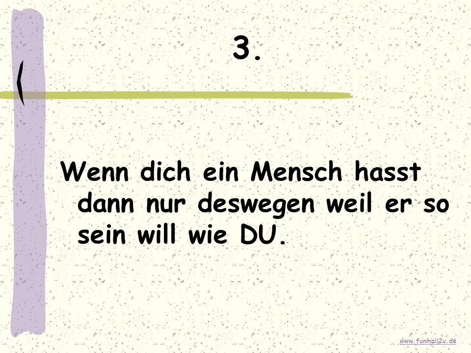 www.funmail2u.de 3. Wenn dich ein Mensch hasst dann nur deswegen weil er so sein will wie DU.