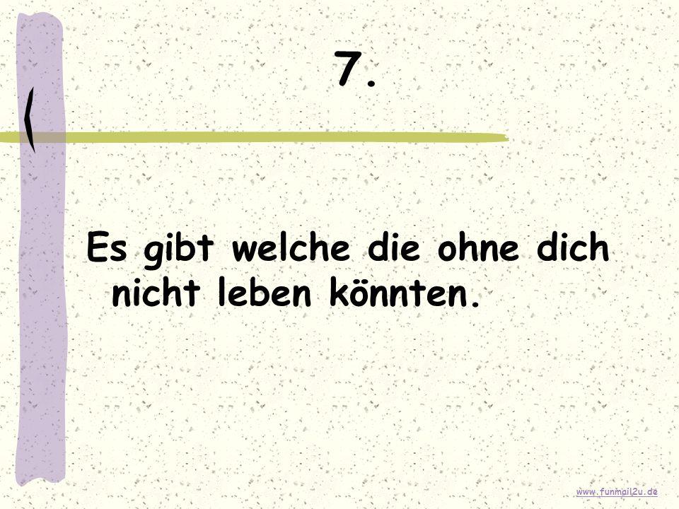 www.funmail2u.de 7. Es gibt welche die ohne dich nicht leben könnten.