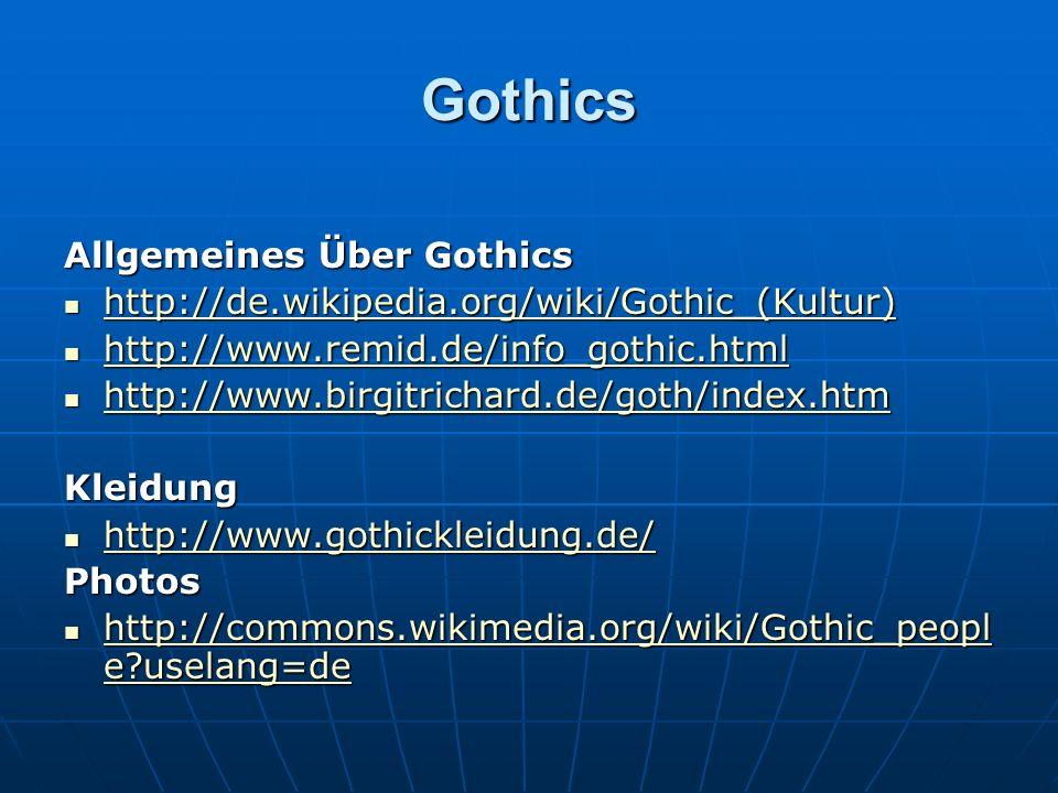 Gothics Allgemeines Über Gothics http://de.wikipedia.org/wiki/Gothic_(Kultur) http://de.wikipedia.org/wiki/Gothic_(Kultur) http://de.wikipedia.org/wiki/Gothic_(Kultur) http://www.remid.de/info_gothic.html http://www.remid.de/info_gothic.html http://www.remid.de/info_gothic.html http://www.birgitrichard.de/goth/index.htm http://www.birgitrichard.de/goth/index.htm http://www.birgitrichard.de/goth/index.htm Kleidung http://www.gothickleidung.de/ http://www.gothickleidung.de/ http://www.gothickleidung.de/ Photos http://commons.wikimedia.org/wiki/Gothic_peopl e uselang=de http://commons.wikimedia.org/wiki/Gothic_peopl e uselang=de http://commons.wikimedia.org/wiki/Gothic_peopl e uselang=de http://commons.wikimedia.org/wiki/Gothic_peopl e uselang=de