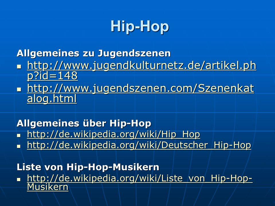 Hip-Hop Hip-Hop Allgemeines zu Jugendszenen http://www.jugendkulturnetz.de/artikel.ph p id=148 http://www.jugendkulturnetz.de/artikel.ph p id=148 http://www.jugendkulturnetz.de/artikel.ph p id=148 http://www.jugendkulturnetz.de/artikel.ph p id=148 http://www.jugendszenen.com/Szenenkat alog.html http://www.jugendszenen.com/Szenenkat alog.html http://www.jugendszenen.com/Szenenkat alog.html http://www.jugendszenen.com/Szenenkat alog.html Allgemeines über Hip-Hop http://de.wikipedia.org/wiki/Hip_Hop http://de.wikipedia.org/wiki/Hip_Hop http://de.wikipedia.org/wiki/Hip_Hop http://de.wikipedia.org/wiki/Deutscher_Hip-Hop http://de.wikipedia.org/wiki/Deutscher_Hip-Hop http://de.wikipedia.org/wiki/Deutscher_Hip-Hop Liste von Hip-Hop-Musikern http://de.wikipedia.org/wiki/Liste_von_Hip-Hop- Musikern http://de.wikipedia.org/wiki/Liste_von_Hip-Hop- Musikern http://de.wikipedia.org/wiki/Liste_von_Hip-Hop- Musikern http://de.wikipedia.org/wiki/Liste_von_Hip-Hop- Musikern