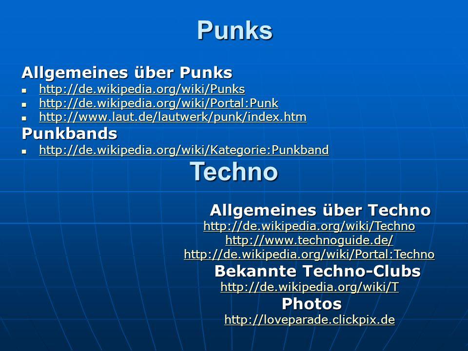 Punks Allgemeines über Punks http://de.wikipedia.org/wiki/Punks http://de.wikipedia.org/wiki/Punks http://de.wikipedia.org/wiki/Punks http://de.wikipedia.org/wiki/Portal:Punk http://de.wikipedia.org/wiki/Portal:Punk http://de.wikipedia.org/wiki/Portal:Punk http://www.laut.de/lautwerk/punk/index.htm http://www.laut.de/lautwerk/punk/index.htm http://www.laut.de/lautwerk/punk/index.htm Punkbands http://de.wikipedia.org/wiki/Kategorie:Punkband http://de.wikipedia.org/wiki/Kategorie:Punkband http://de.wikipedia.org/wiki/Kategorie:Punkband Techno Allgemeines über Techno Allgemeines über Techno http://de.wikipedia.org/wiki/Techno http://www.technoguide.de/ http://de.wikipedia.org/wiki/Portal:Techno Bekannte Techno-Clubs Bekannte Techno-Clubs http://de.wikipedia.org/wiki/T Photos Photos http://loveparade.clickpix.de