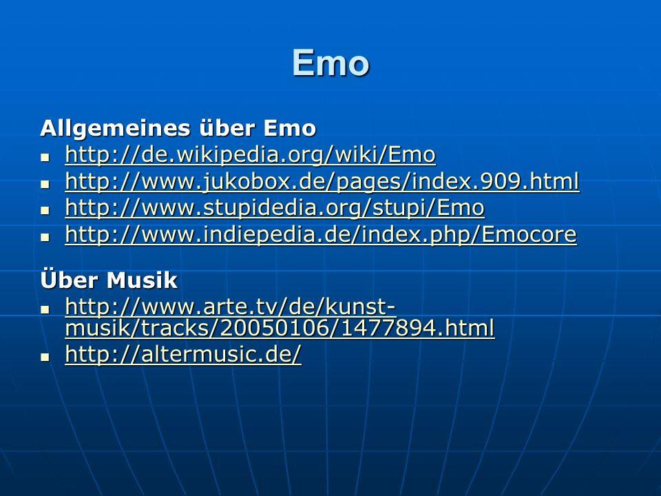 Emo Allgemeines über Emo http://de.wikipedia.org/wiki/Emo http://de.wikipedia.org/wiki/Emo http://de.wikipedia.org/wiki/Emo http://www.jukobox.de/pages/index.909.html http://www.jukobox.de/pages/index.909.html http://www.jukobox.de/pages/index.909.html http://www.stupidedia.org/stupi/Emo http://www.stupidedia.org/stupi/Emo http://www.stupidedia.org/stupi/Emo http://www.indiepedia.de/index.php/Emocore http://www.indiepedia.de/index.php/Emocore http://www.indiepedia.de/index.php/Emocore Über Musik http://www.arte.tv/de/kunst- musik/tracks/20050106/1477894.html http://www.arte.tv/de/kunst- musik/tracks/20050106/1477894.html http://www.arte.tv/de/kunst- musik/tracks/20050106/1477894.html http://www.arte.tv/de/kunst- musik/tracks/20050106/1477894.html http://altermusic.de/ http://altermusic.de/ http://altermusic.de/