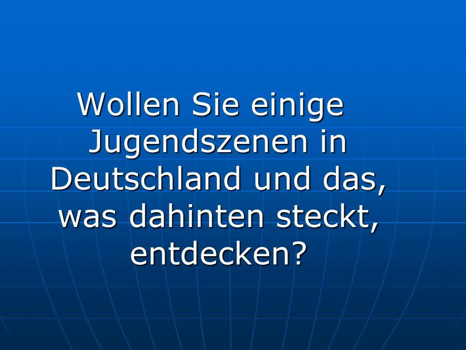 Wollen Sie einige Jugendszenen in Deutschland und das, was dahinten steckt, entdecken