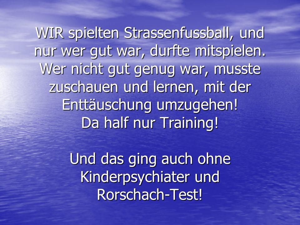 WIR spielten Strassenfussball, und nur wer gut war, durfte mitspielen. Wer nicht gut genug war, musste zuschauen und lernen, mit der Enttäuschung umzu