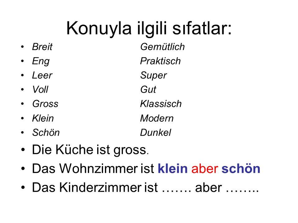 Konuyla ilgili sıfatlar: BreitGemütlich EngPraktisch LeerSuper VollGut GrossKlassisch KleinModern SchönDunkel Die Küche ist gross.
