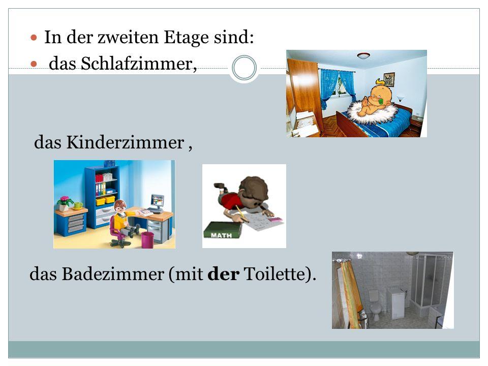 In der zweiten Etage sind: das Schlafzimmer, das Kinderzimmer, das Badezimmer (mit der Toilette).