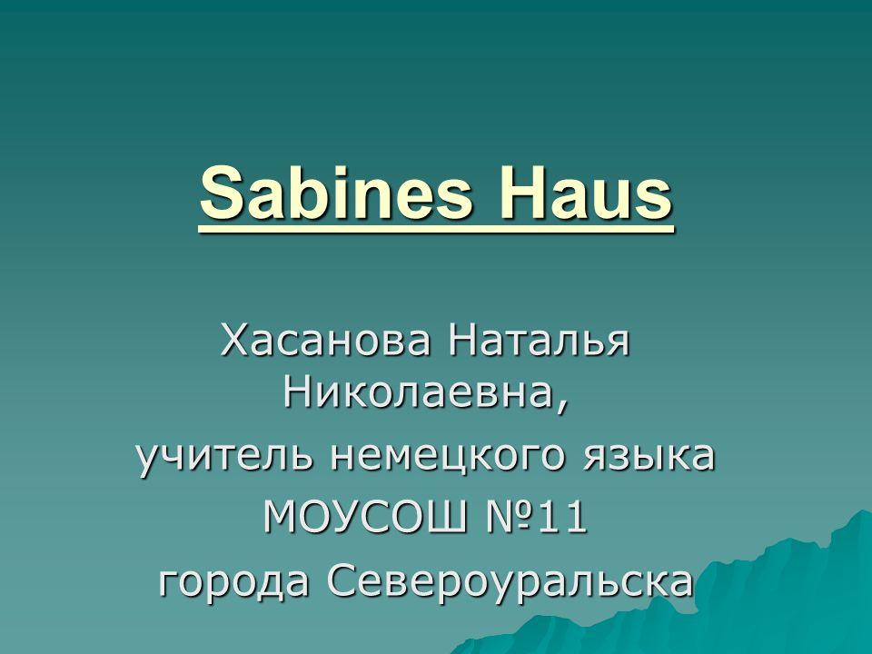 Sabines Haus Хасанова Наталья Николаевна, учитель немецкого языка МОУСОШ №11 города Североуральска