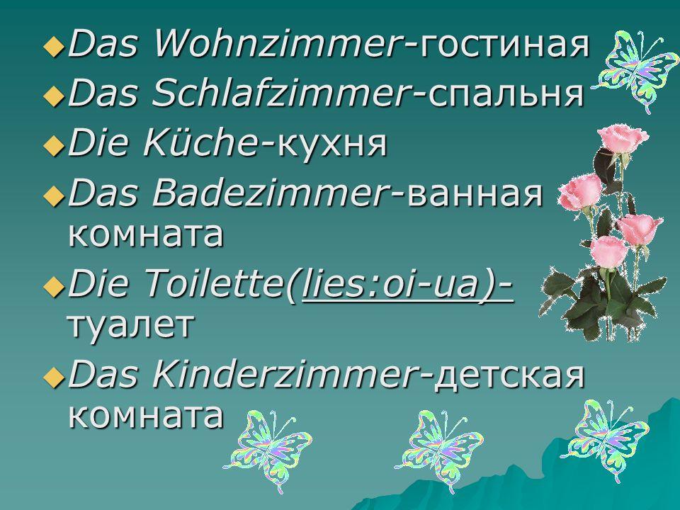  Das Wohnzimmer-гостиная  Das Schlafzimmer-спальня  Die Küche-кухня  Das Badezimmer-ванная комната  Die Toilette(lies:oi-ua)- туалет  Das Kinderzimmer-детская комната