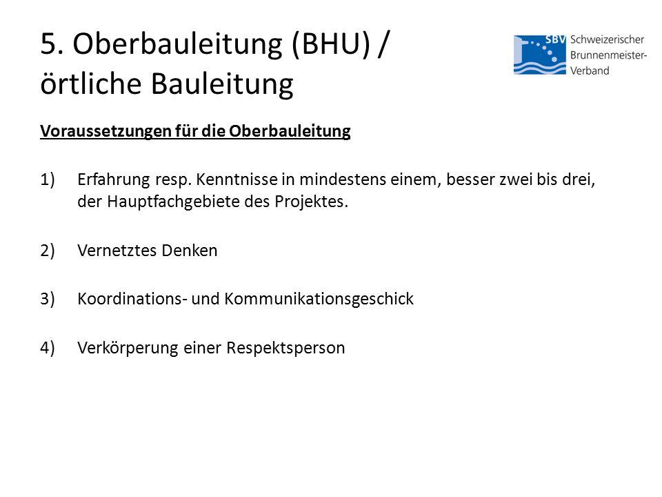 5. Oberbauleitung (BHU) / örtliche Bauleitung Voraussetzungen für die Oberbauleitung 1)Erfahrung resp. Kenntnisse in mindestens einem, besser zwei bis