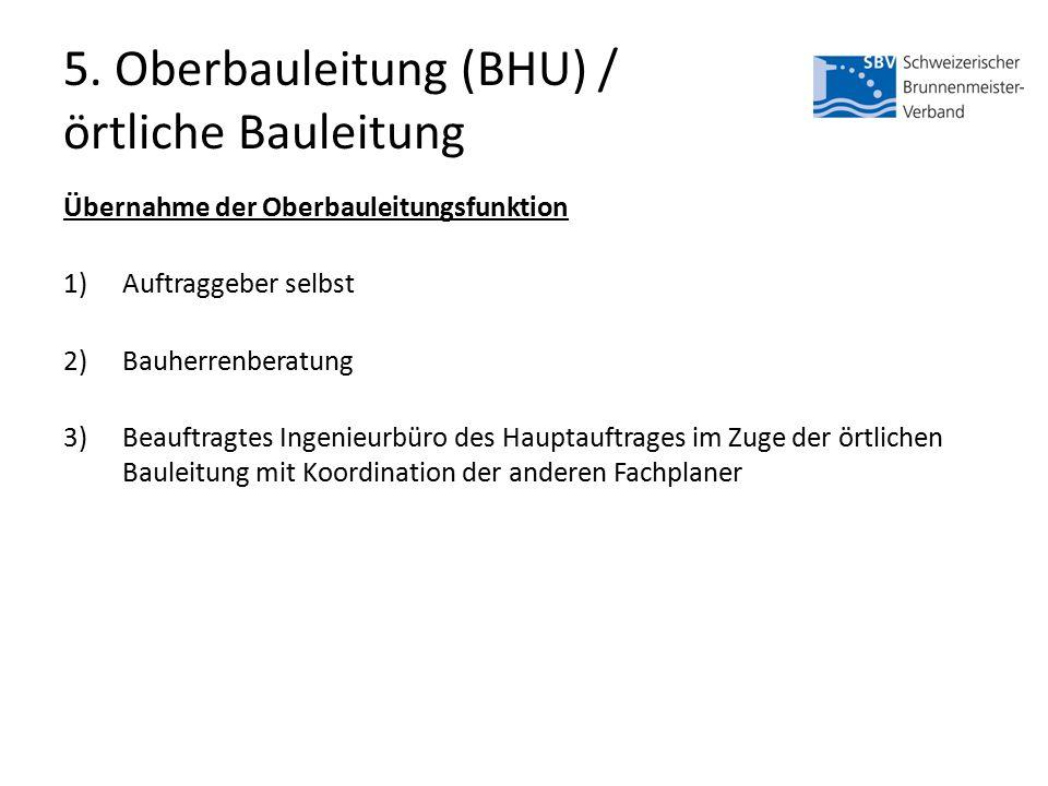 5. Oberbauleitung (BHU) / örtliche Bauleitung Übernahme der Oberbauleitungsfunktion 1)Auftraggeber selbst 2)Bauherrenberatung 3)Beauftragtes Ingenieur