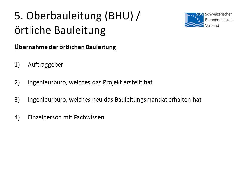 5. Oberbauleitung (BHU) / örtliche Bauleitung Übernahme der örtlichen Bauleitung 1)Auftraggeber 2)Ingenieurbüro, welches das Projekt erstellt hat 3)In
