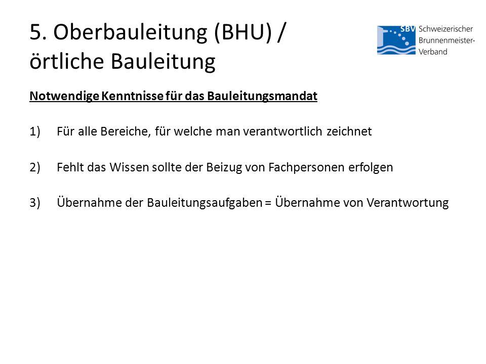 5. Oberbauleitung (BHU) / örtliche Bauleitung Notwendige Kenntnisse für das Bauleitungsmandat 1)Für alle Bereiche, für welche man verantwortlich zeich