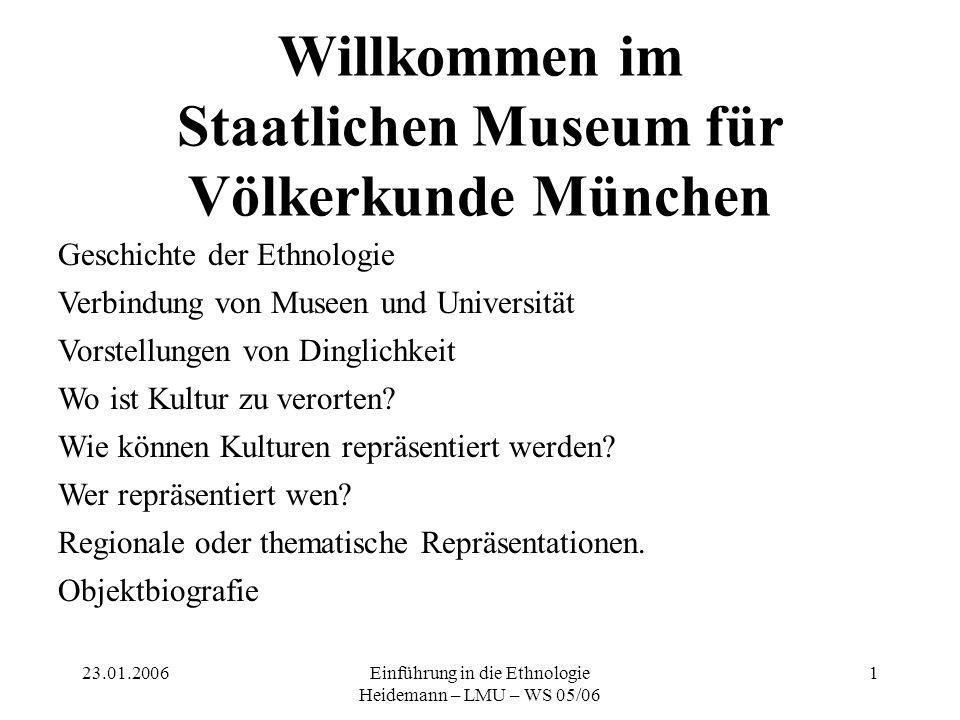 23.01.2006Einführung in die Ethnologie Heidemann – LMU – WS 05/06 1 Willkommen im Staatlichen Museum für Völkerkunde München Geschichte der Ethnologie