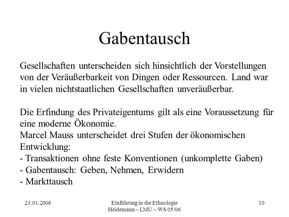 23.01.2006Einführung in die Ethnologie Heidemann – LMU – WS 05/06 10 Gabentausch Gesellschaften unterscheiden sich hinsichtlich der Vorstellungen von der Veräußerbarkeit von Dingen oder Ressourcen.