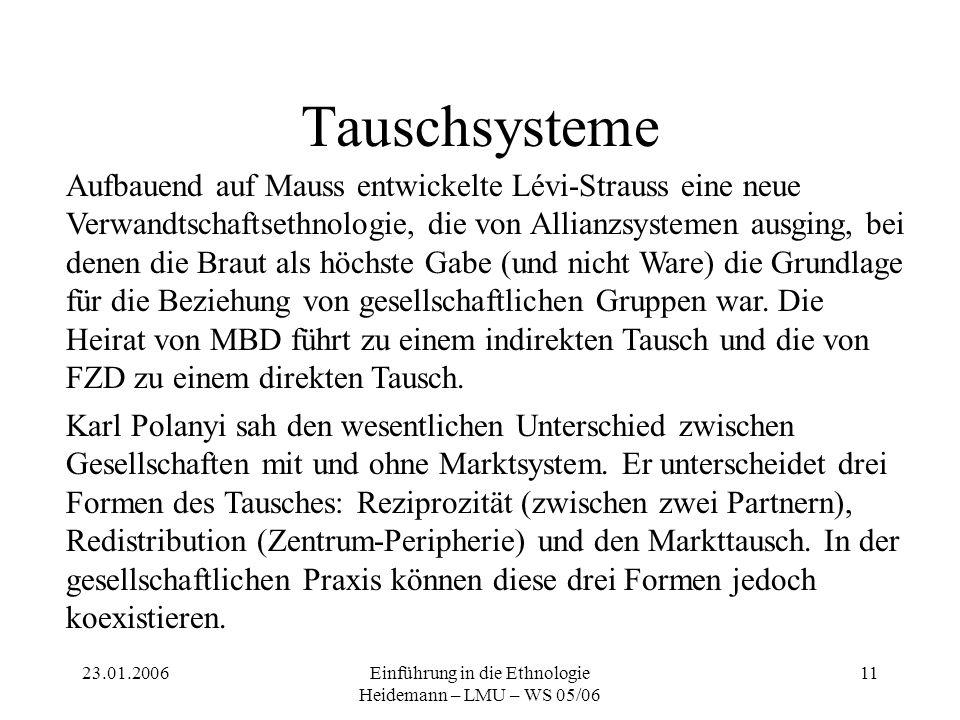 23.01.2006Einführung in die Ethnologie Heidemann – LMU – WS 05/06 11 Tauschsysteme Aufbauend auf Mauss entwickelte Lévi-Strauss eine neue Verwandtscha