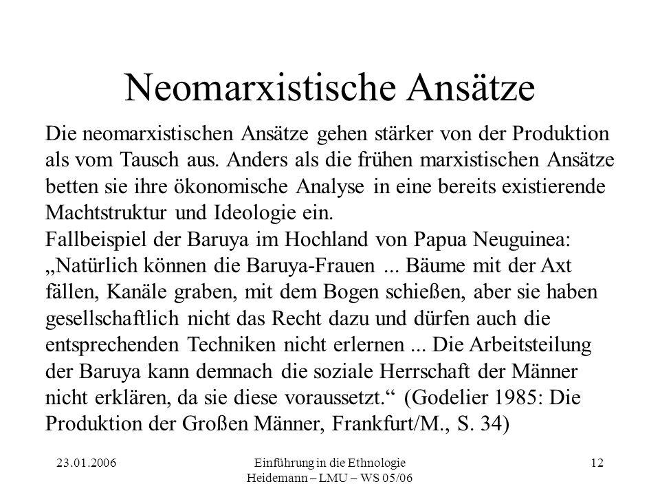 23.01.2006Einführung in die Ethnologie Heidemann – LMU – WS 05/06 12 Neomarxistische Ansätze Die neomarxistischen Ansätze gehen stärker von der Produk