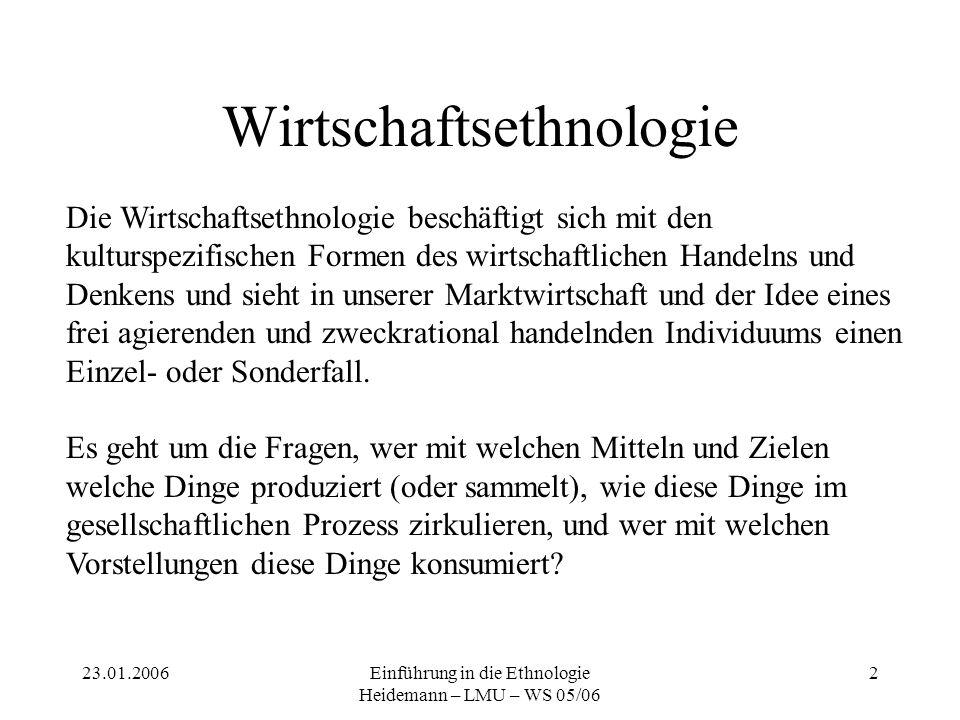 23.01.2006Einführung in die Ethnologie Heidemann – LMU – WS 05/06 3 Wirtschaft und Gesellschaft Ökonomisches Handeln ist immer sozial und ist stets mit anderen gesellschaftlichen Bereichen verwoben.