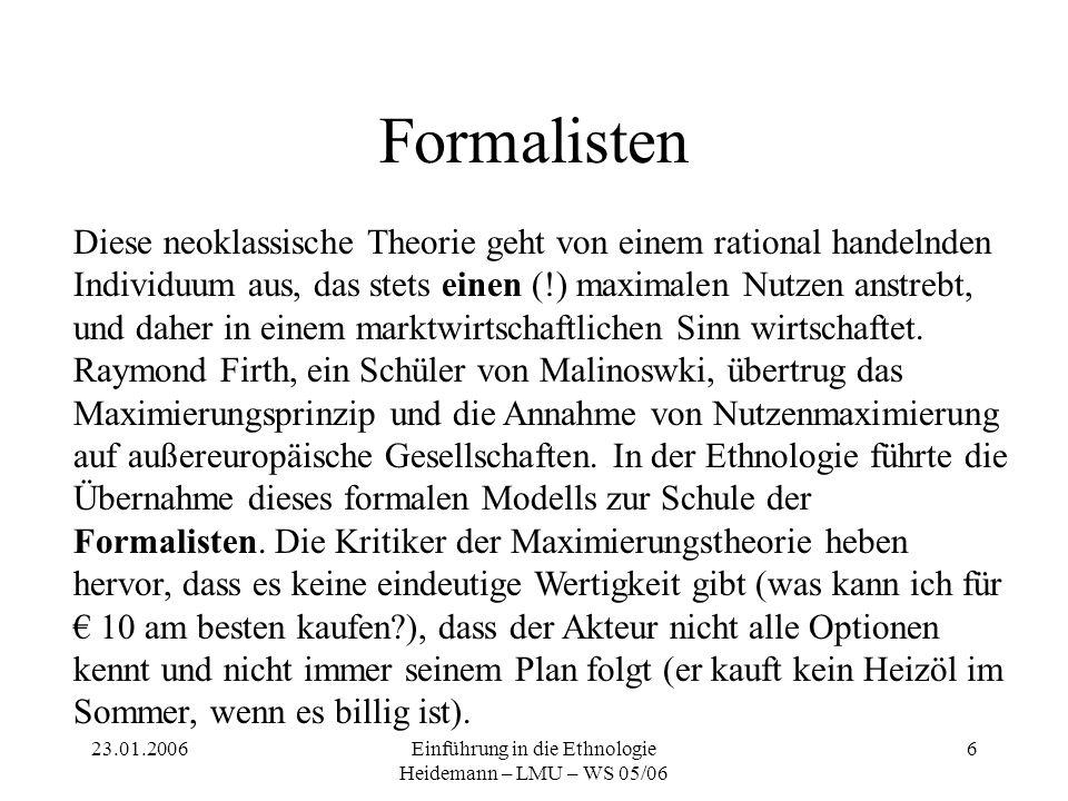 23.01.2006Einführung in die Ethnologie Heidemann – LMU – WS 05/06 6 Formalisten Diese neoklassische Theorie geht von einem rational handelnden Individ