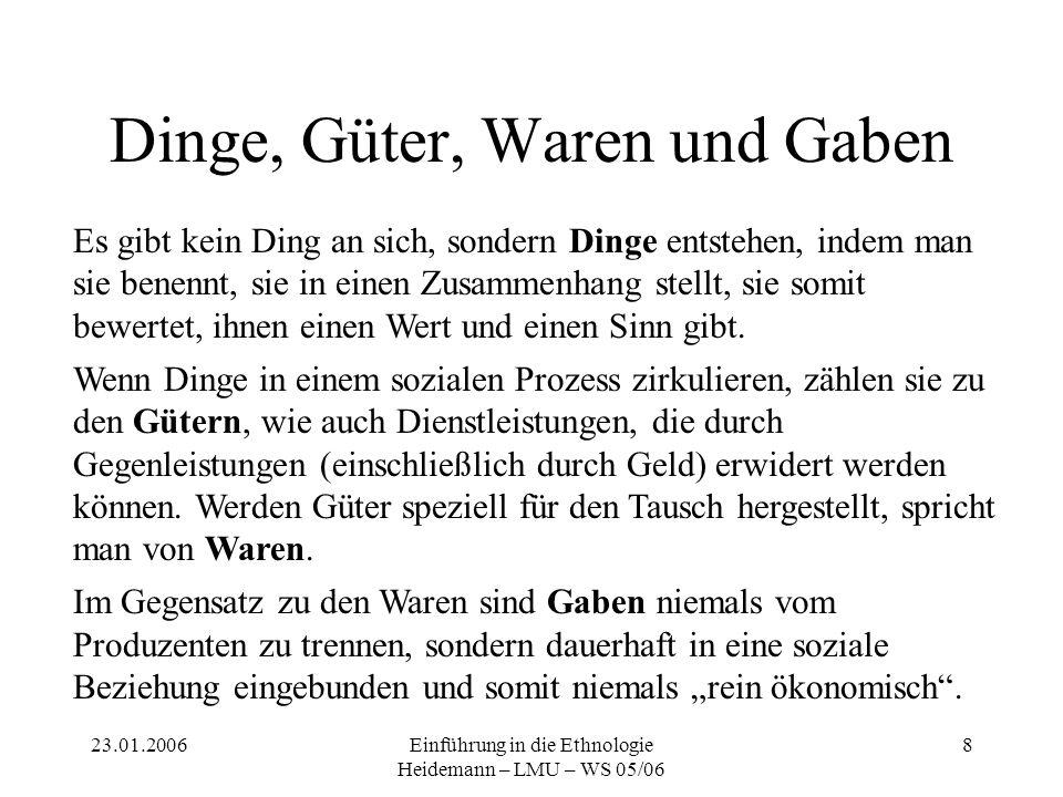 23.01.2006Einführung in die Ethnologie Heidemann – LMU – WS 05/06 9 Gabenökonomie Die Gabenökonomie basiert auf folgenden Annahmen: Ein Ding ist untrennbar von seinem ursprünglichen Besitzer.