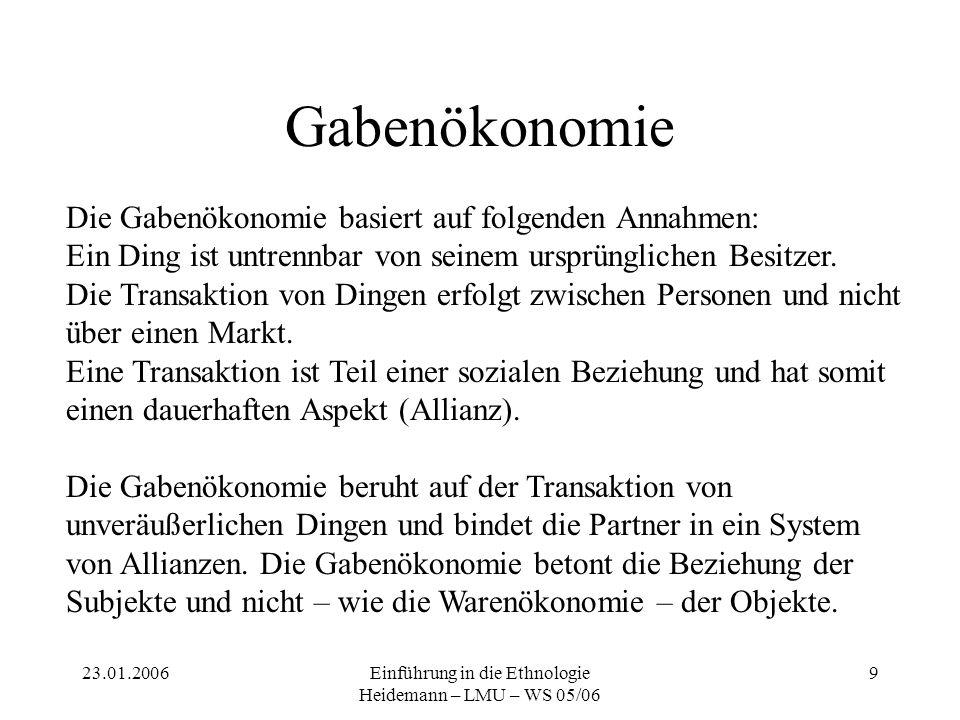 23.01.2006Einführung in die Ethnologie Heidemann – LMU – WS 05/06 9 Gabenökonomie Die Gabenökonomie basiert auf folgenden Annahmen: Ein Ding ist untre