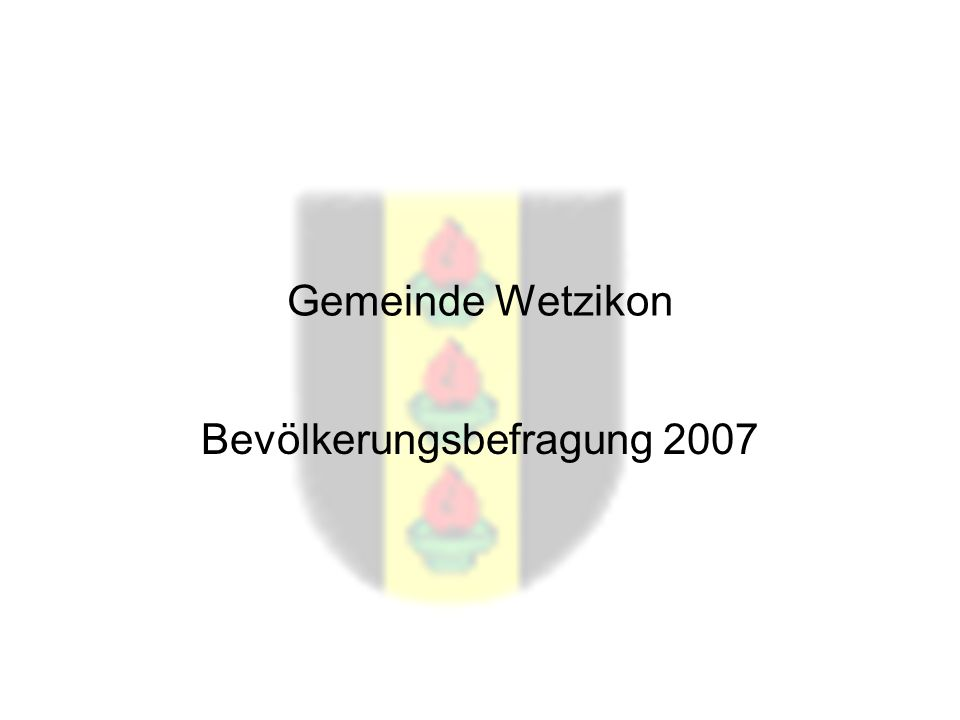 Befragung Wetzikon 2007 Gemeinde Wetzikon Bevölkerungsbefragung 2007
