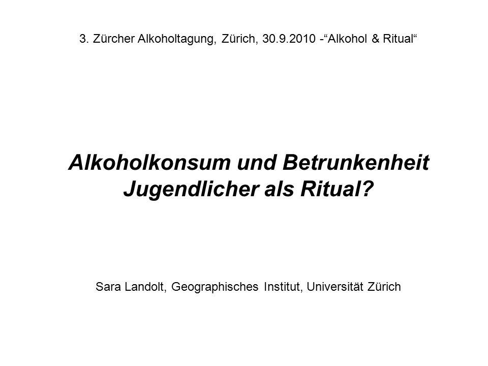 """Sara Landolt, Geographisches Institut, Universität Zürich 3. Zürcher Alkoholtagung, Zürich, 30.9.2010 -""""Alkohol & Ritual"""" Alkoholkonsum und Betrunkenh"""