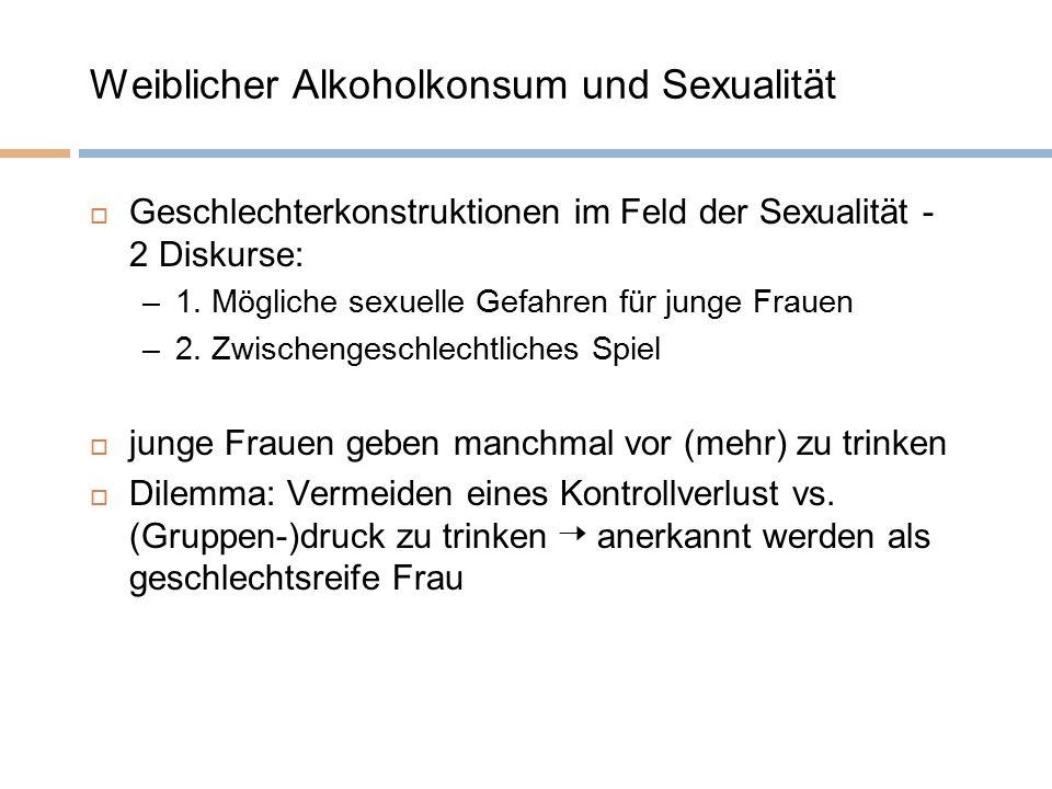 Weiblicher Alkoholkonsum und Sexualität  Geschlechterkonstruktionen im Feld der Sexualität - 2 Diskurse: –1. Mögliche sexuelle Gefahren für junge Fra