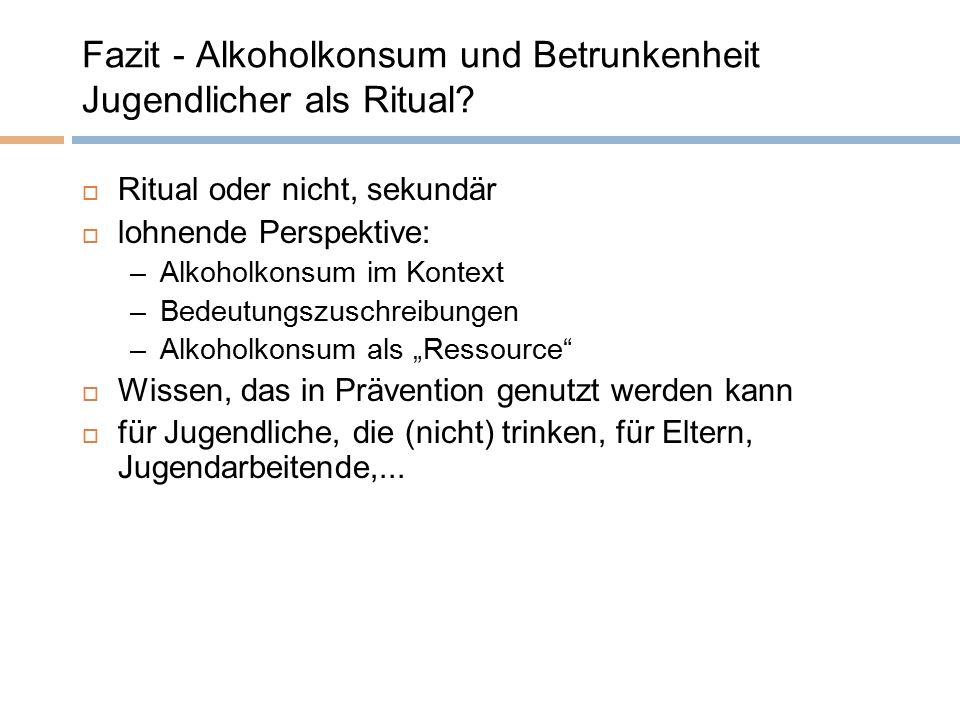 Fazit - Alkoholkonsum und Betrunkenheit Jugendlicher als Ritual?  Ritual oder nicht, sekundär  lohnende Perspektive: –Alkoholkonsum im Kontext –Bede