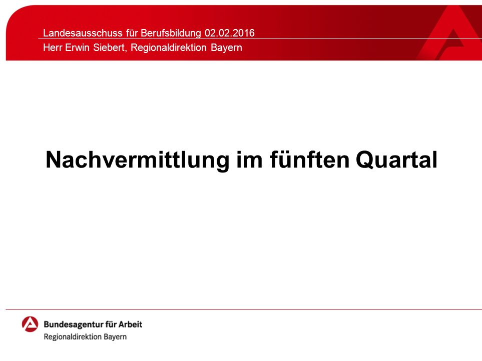 Nachvermittlung im fünften Quartal Landesausschuss für Berufsbildung 02.02.2016 Herr Erwin Siebert, Regionaldirektion Bayern
