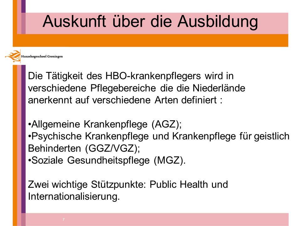 7 Auskunft über die Ausbildung Die Tätigkeit des HBO-krankenpflegers wird in verschiedene Pflegebereiche die die Niederlände anerkennt auf verschiedene Arten definiert : Allgemeine Krankenpflege (AGZ); Psychische Krankenpflege und Krankenpflege für geistlich Behinderten (GGZ/VGZ); Soziale Gesundheitspflege (MGZ).