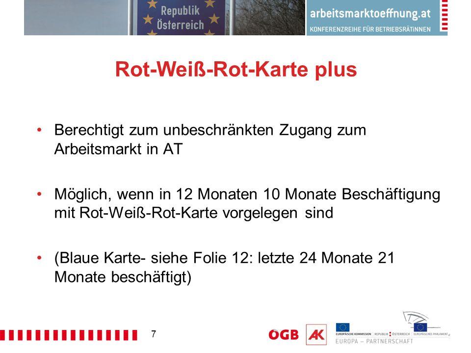 7 Rot-Weiß-Rot-Karte plus Berechtigt zum unbeschränkten Zugang zum Arbeitsmarkt in AT Möglich, wenn in 12 Monaten 10 Monate Beschäftigung mit Rot-Weiß